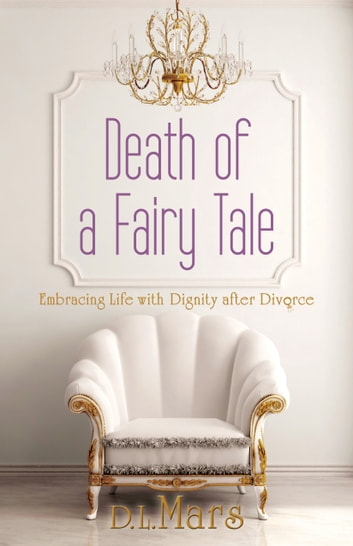 Death of a Fairy Tale - Embracing Life with Dignity After Divorce ebook by D. L. Mars