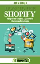 How To Use Shopify: A Beginner's Guide for A Successful E-Commerce Marketplace ebook by Jim M Booker