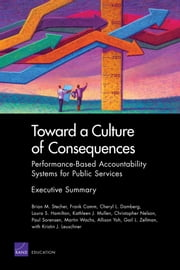 Toward a Culture of Consequences - Performance-Based Accountability Systems for Public Services -- Executive Summary ebook by Brian M. Stecher,Frank Camm,Cheryl L. Damberg,Laura S. Hamilton,Kathleen J. Mullen