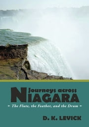Journeys across Niagara - The Flute, the Feather, and the Drum ebook by D. K. LeVick