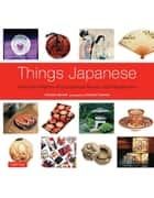 Things Japanese - Everyday Objects of Exceptional Beauty and Significance ebook by Nicholas Bornoff, Michael Freeman