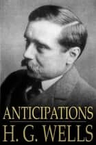Anticipations - Of the Reaction of Mechanical and Scientific Progress Upon Human Life and Thought ebook by H. G. Wells
