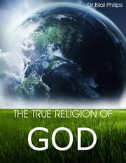 The True Religion of God ebook by Dr Bilal Philips