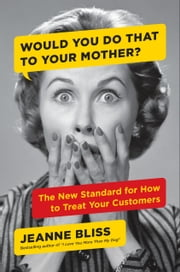 Would You Do That to Your Mother? - The New Standard for How to Treat Your Customers ebook by Jeanne Bliss