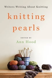 Knitting Pearls: Writers Writing About Knitting ebook by Ann Hood