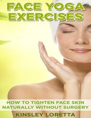 Face Yoga Exercises: How to Tighten Face Skin Naturally Without Surgery ebook by Kinsley Loretta
