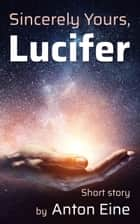 Sincerely Yours, Lucifer ebook by Anton Eine