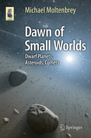 Dawn of Small Worlds - Dwarf Planets, Asteroids, Comets ebook by Michael Moltenbrey