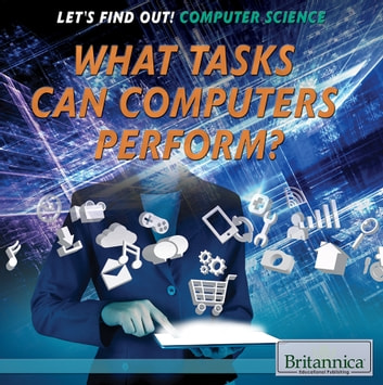 What Tasks Can Computers Perform? ebook by Britannica Educational Publishing