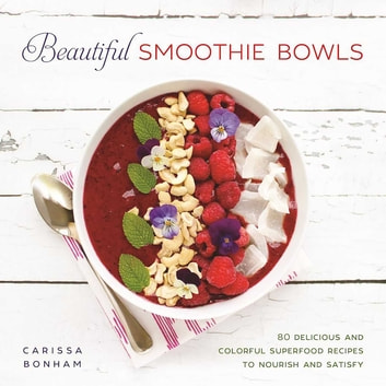 Beautiful Smoothie Bowls - 80 Delicious and Colorful Superfood Recipes to Nourish and Satisfy ebook by Carissa Bonham