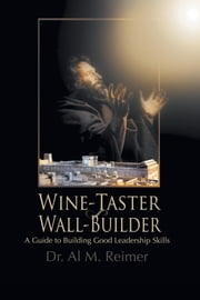 From Wine-Taster to Wall-Builder - A Guide To Building Good Leadership Skills ebook by Dr. Al M. Reimer