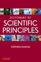 Dictionary of Scientific Principles ebook by Stephen Marvin