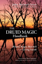 The Druid Magic Handbook: Ritual Magic Rooted In The Living Earth ebook by John Michael Greer