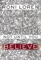 Not Until You Part VII - Not Until You Believe ebook by Roni Loren