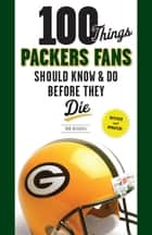 100 Things Packers Fans Should Know & Do Before They Die ebook by Rob Reischel