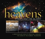 The Heavens Proclaim His Glory - A Spectacular View of Creation Through the Lens of the NASA Hubble Telescope ebook by Thomas Nelson