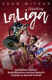 Hickjacking La Liga - How Atlético Madrid Broke Barcelona and Real Madrid's Duopoly ebook by Evan McTear