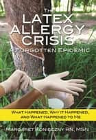 The Latex Allergy Crisis: A Forgotten Epidemic ebook by Margaret Konieczny