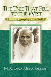 The Tree That Fell to the West - Autobiography of a Sufi ebook by M. R. Bawa Muhaiyaddeen