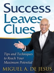 Success Leaves Clues - Tips and Techniques to Reach Your Maximum Potential ebook by Miguel A. de Jesus
