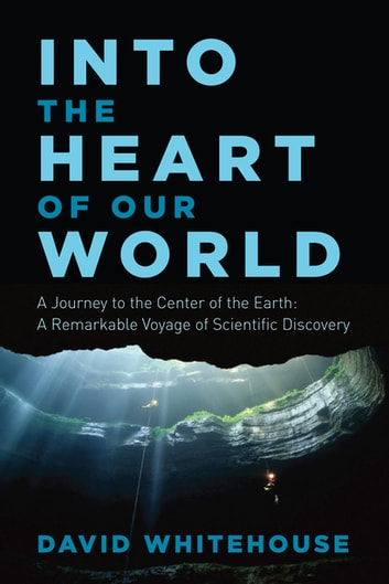 Into the Heart of Our World: A Journey to the Center of the Earth: A Remarkable Voyage of Scientific Discovery ebook by David Whitehouse