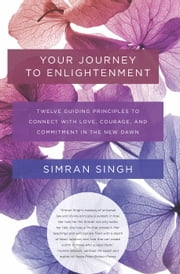 Your Journey to Enlightenment - Twelve Guiding Principles to Connect with Love, Courage, and Commitment in the New Dawn ebook by Simran Singh