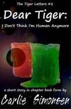 Dear Tiger: I Don't Think I'm Human Anymore - a short story in chapter book form ebook by Carlie Simonsen
