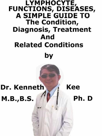 Lymphocyte, Functions Diseases, A Simple Guide To The Condition, Diagnosis, Treatment And Related Conditions ebook by Kenneth Kee