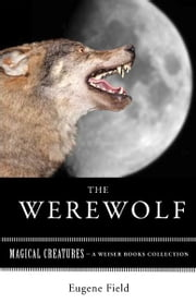 The Werewolf - Magical Creatures, A Weiser Books Collection ebook by Field , Eugene,Ventura, Varla