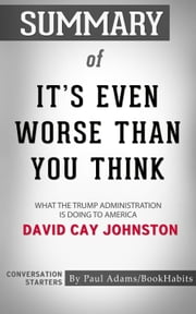Summary of It's Even Worse Than You Think: What the Trump Administration Is Doing to America by David Cay Johnston | Conversation Starters ebook by Paul Adams
