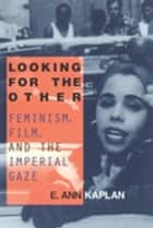 Looking for the Other - Feminism, Film and the Imperial Gaze ebook by E. Ann Kaplan