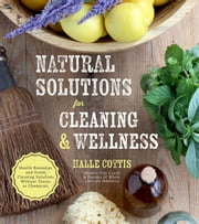 Natural Solutions for Cleaning & Wellness - Health Remedies and Green Cleaning Solutions Without Toxins or Chemicals ebook by Halle Cottis