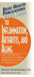 User's Guide to Inflammation, Arthritis, and Aging - Learn How Diet and Supplements Can Reduce Inflammation and Slow the Aging Process ebook by Ron Hunninghake, M.D., Jack Challem