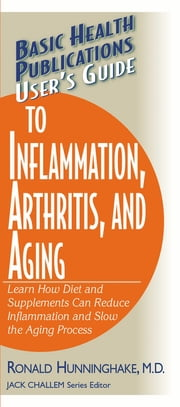 User's Guide to Inflammation, Arthritis, and Aging - Learn How Diet and Supplements Can Reduce Inflammation and Slow the Aging Process ebook by Ron Hunninghake, M.D.,Jack Challem