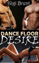 Dance Floor Desire ebook by Gigi Brent