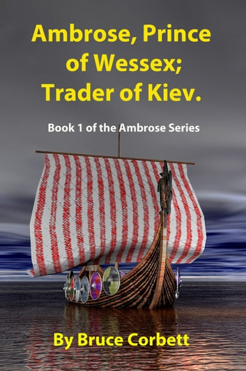 Ambrose, Prince of Wessex; Trader of Kiev. ebook by Bruce Corbett