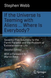 If the Universe Is Teeming with Aliens ... WHERE IS EVERYBODY? - Seventy-Five Solutions to the Fermi Paradox and the Problem of Extraterrestrial Life ebook by Stephen Webb