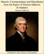Memoir, Correspondence and Miscellanies from The Papers of Thomas Jefferson (Complete) ebook by Thomas Jefferson
