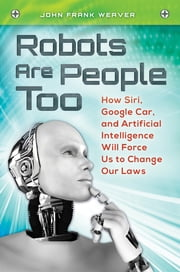 Robots Are People Too: How Siri, Google Car, and Artificial Intelligence Will Force Us to Change Our Laws - How Siri, Google Car, and Artificial Intelligence Will Force Us to Change Our Laws ebook by John Frank Weaver