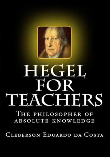 HEGEL FOR TEACHERS - The philosopher of absolute knowledge ebook by CLEBERSON EDUARDO DA COSTA