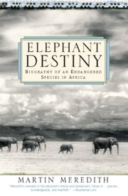 Elephant Destiny - Biography Of An Endangered Species In Africa ebook by Martin Meredith