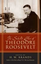 The Selected Letters of Theodore Roosevelt ebook by H. W. Brands
