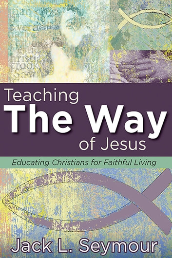 Teaching the Way of Jesus - Educating Christians for Faithful Living ebook by Jack L. Seymour