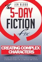 5-Day Fiction Fix: Creating Compelling Characters - How to Write Unforgettable Characters in a Week or Less ebook by Jen Blood
