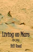 Living on Mars: The Play ebook by Bill Reed
