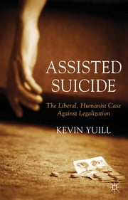 Assisted Suicide: The Liberal, Humanist Case Against Legalization ebook by Dr Kevin Yuill