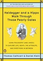 Heidegger and a Hippo Walk Through Those Pearly Gates: Using Philosophy (and Jokes!) to Explore Life, Death, the Afterlife, and Everything in Between ebook by Thomas Cathcart,Daniel Klein