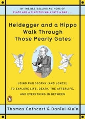 Heidegger and a Hippo Walk Through Those Pearly Gates: Using Philosophy (and Jokes!) to Explore Life, Death, the Afterlife, and Everything in Between - Using Philosophy (and Jokes!) to Explore Life, Death, the Afterlife, and Everything in Between ebook by Thomas Cathcart,Daniel Klein