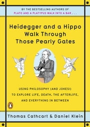 Heidegger and a Hippo Walk Through Those Pearly Gates: Using Philosophy (and Jokes!) to Explore Life, Death, the Afterlife, and Everything in Between - Using Philosophy (and Jokes!) to Explore Life, Death, the Afterlife, and Everything in Between ebook by Thomas Cathcart, Daniel Klein