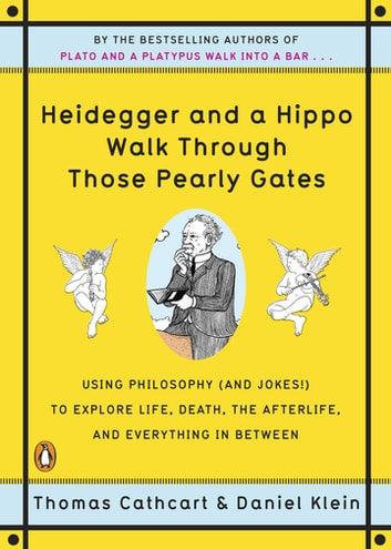 Heidegger and a Hippo Walk Through Those Pearly Gates - Using Philosophy (and Jokes!) to Explore Life, Death, the Afterlife, and Everything in Between ebook by Thomas Cathcart,Daniel Klein